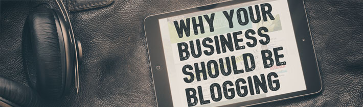 5 Reasons Why Your Business Should be Blogging